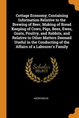 Cottage Economy; Containing Information Relative to the Brewing of Beer, Making of Bread Keeping of Cows, Pigs, Bees, Ewes, Goats, Poultry, and Rabbits, and Relative to Other Matters Deemed Useful in the Conducting of the Affairs of a Labourer's Family
