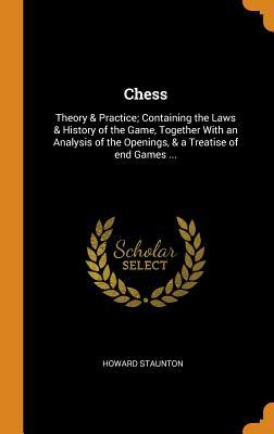 Chess: Theory & Practice; Containing the Laws & History of the Game, Together with an Analysis of the Openings, & a Treatise of End Games ...