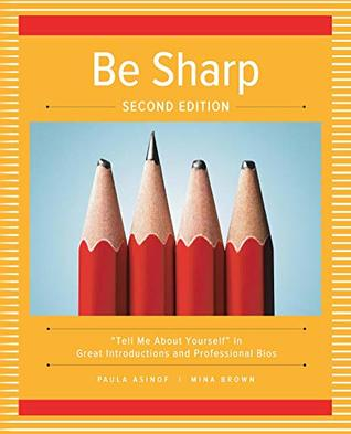 "Be Sharp: Second Edition: ""Tell Me About Yourself"" in Great Introductions and Professional Bios"