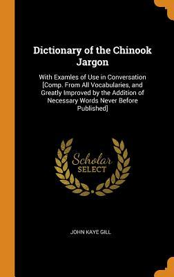 Dictionary of the Chinook Jargon: With Examles of Use in Conversation [comp. from All Vocabularies, and Greatly Improved by the Addition of Necessary Words Never Before Published]