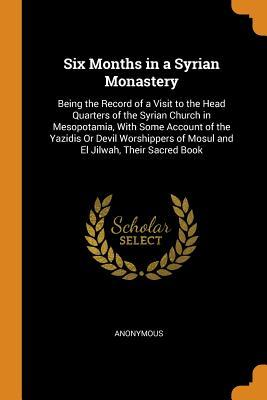 Six Months in a Syrian Monastery: Being the Record of a Visit to the Head Quarters of the Syrian Church in Mesopotamia, with Some Account of the Yazidis or Devil Worshippers of Mosul and El Jilwah, Their Sacred Book