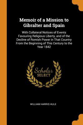 Memoir of a Mission to Gibralter and Spain: With Collateral Notices of Events Favouring Religious Liberty, and of the Decline of Romish Power in That Country from the Beginning of This Century to the Year 1842