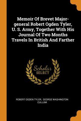 Memoir of Brevet Major-General Robert Ogden Tyler, U. S. Army, Together with His Journal of Two Months Travels in British and Farther India
