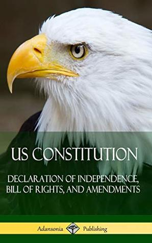Us Constitution: Declaration of Independence, Bill of Rights, and Amendments