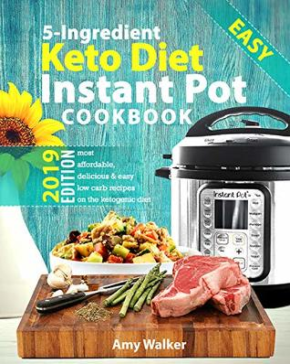 Keto Diet Instant Pot Cookbook 2019: Most Affordable, Quick & Easy 5-Ingredient or Less Recipes for Fast & Healthy Weight Loss on the Ketogenic Diet