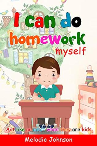 I can do homework myself: Act like an adult when they are kids. How to Build Self-Esteem in Children and Improve Your Child's Social Skills... A Children's ... Help Kids Learn Self-Control and Empathy)