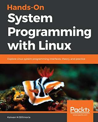 Hands-On System Programming with Linux: Explore Linux system programming interfaces, theory, and practice
