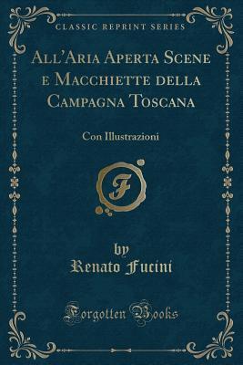All'aria Aperta Scene E Macchiette Della Campagna Toscana: Con Illustrazioni