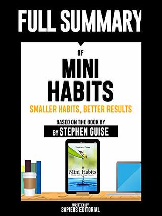 """Full Summary Of """"Mini Habits: Smaller Habits, Bigger Results – Based On The Book By Stephen Guise"""" Written By Sapiens Editorial"""