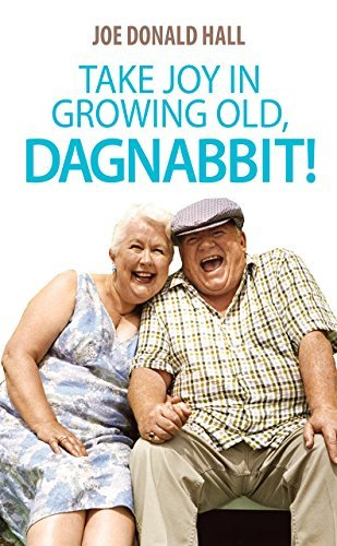 Take Joy in Growing Old, Dagnabbit!