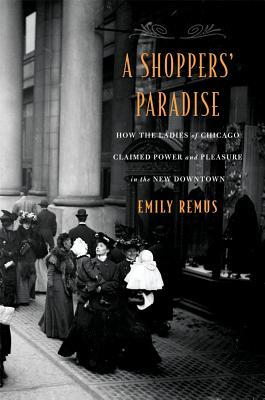 A Shoppers' Paradise: How the Ladies of Chicago Claimed Power and Pleasure in the New Downtown
