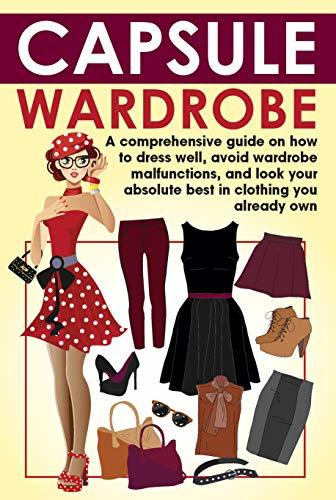Capsule Wardrobe: A comprehensive guide on how to dress well, avoid wardrobe malfunctions, and look your absolute best in clothing you already own. (wardrobe capsule, wardrobe malfunction, book)