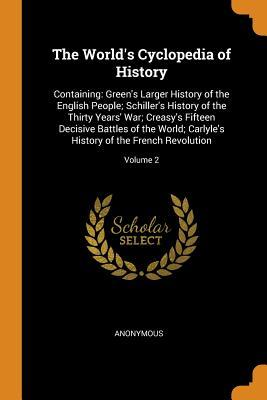 The World's Cyclopedia of History: Containing: Green's Larger History of the English People; Schiller's History of the Thirty Years' War; Creasy's Fifteen Decisive Battles of the World; Carlyle's History of the French Revolution; Volume 2