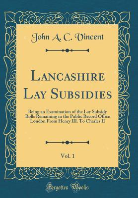 Lancashire Lay Subsidies, Vol. 1: Being an Examination of the Lay Subsidy Rolls Remaining in the Public Record Office London from Henry III. to Charles II