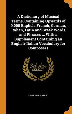 A Dictionary of Musical Terms, Containing Upwards of 9,000 English, French, German, Italian, Latin and Greek Words and Phrases ... with a Supplement Containing an English-Italian Vocabulary for Composers