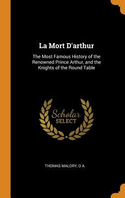 La Mort d'Arthur: The Most Famous History of the Renowned Prince Arthur, and the Knights of the Round Table
