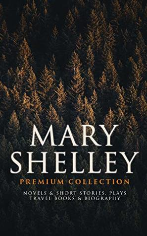 MARY SHELLEY Premium Collection: Novels & Short Stories, Plays, Travel Books & Biography: Frankenstein, The Last Man, Valperga, The Fortunes of Perkin ... Midas, History of a Six Weeks' Tour…