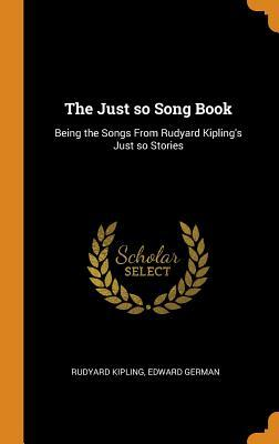 The Just So Song Book: Being the Songs from Rudyard Kipling's Just So Stories