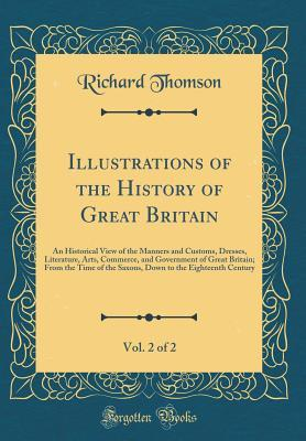 Illustrations of the History of Great Britain, Vol. 2 of 2: An Historical View of the Manners and Customs, Dresses, Literature, Arts, Commerce, and Government of Great Britain; From the Time of the Saxons, Down to the Eighteenth Century
