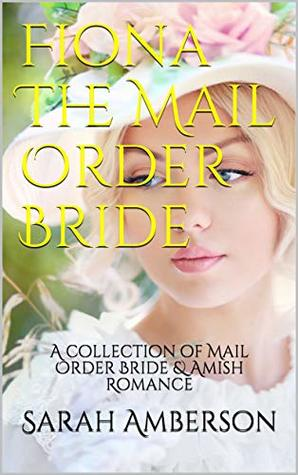 Fiona The Mail Order Bride: A collection of Mail Order Bride & Amish Romance