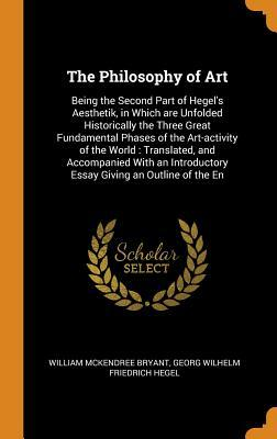The Philosophy of Art: Being the Second Part of Hegel's Aesthetik, in Which Are Unfolded Historically the Three Great Fundamental Phases of the Art-Activity of the World: Translated, and Accompanied with an Introductory Essay Giving an Outline of the En