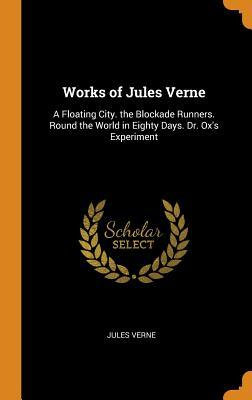 Works of Jules Verne: A Floating City. the Blockade Runners. Round the World in Eighty Days. Dr. Ox's Experiment