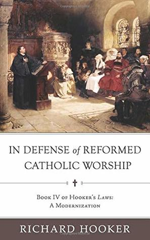 In Defense of Reformed Catholic Worship: Book IV of Richard Hooker's Laws: A Modernization (Hooker's Laws in Modern English)
