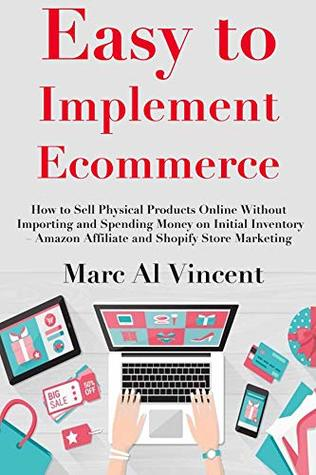 Easy to Implement Ecommerce: How to Sell Physical Products Online Without Importing and Spending Money on Initial Inventory – Amazon Affiliate and Shopify Store Marketing