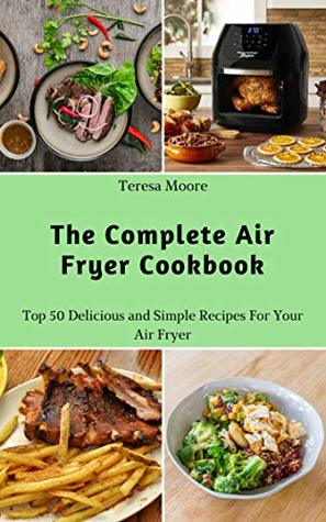 The Complete Air Fryer Cookbook: Top 50 Delicious and Simple Recipes For Your Air Fryer (Delicious Recipes Book 4)