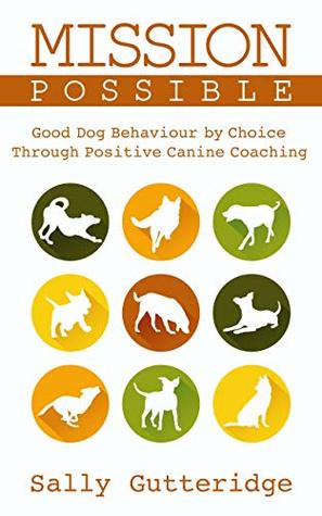 Mission Possible: Good Dog Behaviour by Choice with Positive Canine Coaching (Mission Possible Solutions Book 2)