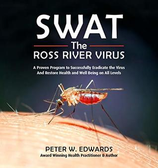 SWAT The ROSS RIVER VIRUS: A Proven Program to Successfully Eradicate the Virus And Restore Health and Wellbeing on All Levels