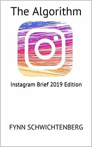 The Algorithm: Instagram Brief 2019 Edition (The Algorithm Instagram Book 1)