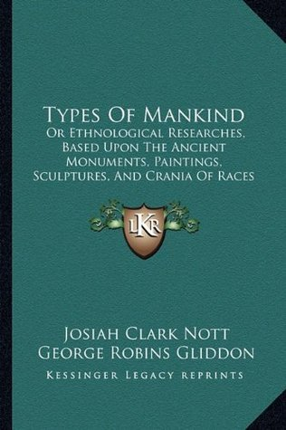 Types Of Mankind: Or Ethnological Researches, Based Upon The Ancient Monuments, Paintings, Sculptures, And Crania Of Races (1854)