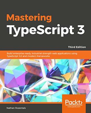 Mastering TypeScript 3 - Third Edition: Build enterprise-ready, industrial strength web applications using TypeScript 3.0 and modern frameworks