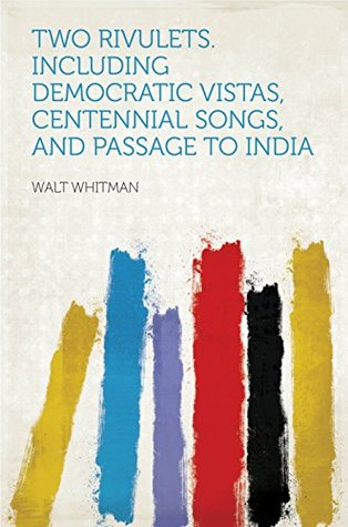 Two Rivulets. Including Democratic Vistas, Centennial Songs, and Passage to India
