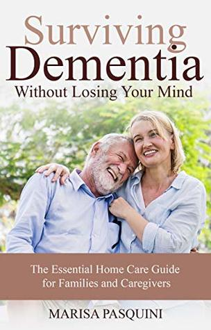 Surviving Dementia Without Losing Your Mind: The Essential Home Care Guide For Families and Caregivers