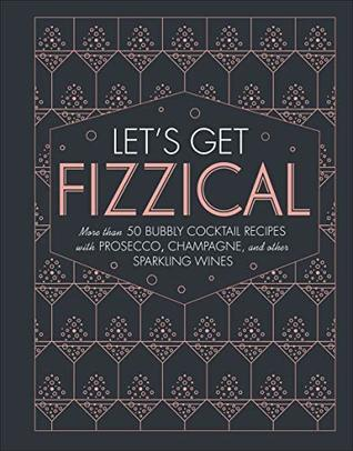 Let's Get Fizzical: More than 50 Bubbly Cocktail Recipes with Prosecco, Champagne, and Other Sparkling Wines