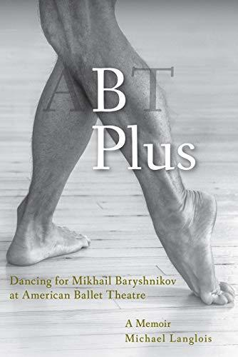 B Plus: Dancing for Mikhail Baryshnikov at American Ballet Theatre: A Memoir