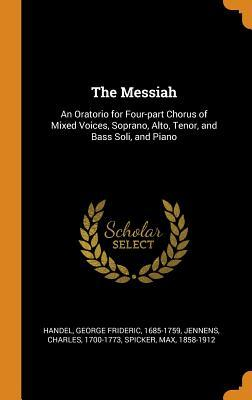 The Messiah: An Oratorio for Four-Part Chorus of Mixed Voices, Soprano, Alto, Tenor, and Bass Soli, and Piano