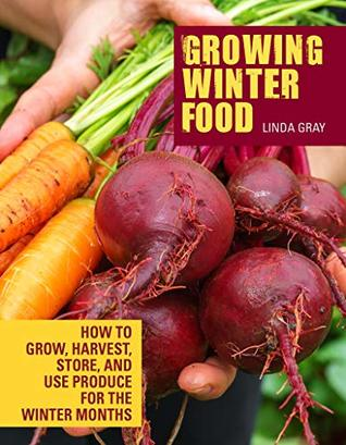 Growing Winter Food: How to grow, harvest, store, and use produce for the winter months