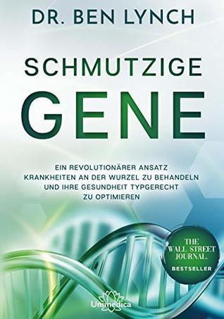 Schmutzige Gene: Ein revolutionärer Ansatz Krankheiten an der Wurzel zu behandeln und Ihre Gesundheit typgerecht zu optimieren