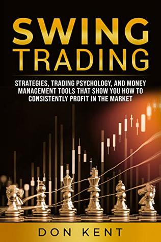 Swing Trading: Strategies, Trading Psychology, And Money Management Tools That Show You How To Consistently Profit In The Market