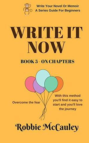Write it Now. Book 5 On Chapters: Learn the method that will get you started and keep you going to the end (Write Your Novel Or Memoir - A Series Guide For Beginners)