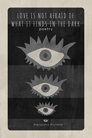 Love is Not Afraid of What it Finds in the Dark: a collection of original poetry and art