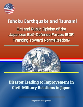 Tohoku Earthquake and Tsunami - 3.11 and Public Opinion of the Japanese Self-Defense Forces (SDF): Trending Toward Normalization? Disaster Leading to Improvement in Civil-Military Relations in Japan