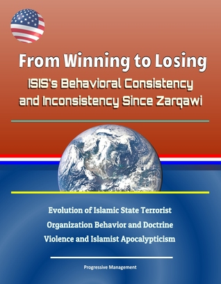 From Winning to Losing: ISIS's Behavioral Consistency and Inconsistency Since Zarqawi - Evolution of Islamic State Terrorist Organization Behavior and Doctrine, Violence and Islamist Apocalypticism