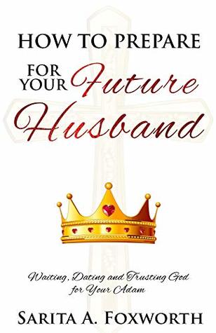 How to Prepare for Your Future Husband: Waiting, Dating and Trusting God for Your Adam