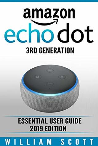 Amazon Echo Dot 3rd Generation: Essential User Guide for Echo Dot and Alexa (2019 Edition) | Make the Best Use of the All-new Echo Dot (Amazon Echo Alexa Book 1)