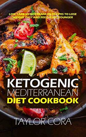 Ketogenic Mediterranean Diet Cookbook: Low Carb Mediterranean Recipes to Lose Weight Fast and Feel Years Younger