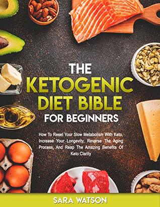 The Ketogenic Diet Bible For Beginners: How to Reset Your Slow Metabolism with Keto, Increase Your Longevity, Reverse the Aging Process, and Reap the Amazing Benefits of Keto Clarity